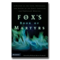 Fox's Book Of Martyrs: A History Of The Lives, Sufferings, And Deaths Of The E