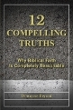 12 Compelling Truths: Why Biblical Faith Is Completely Reasonable