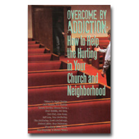 Overcome By Addiction: How To Help The Hurting In Your Church And Neighborhood